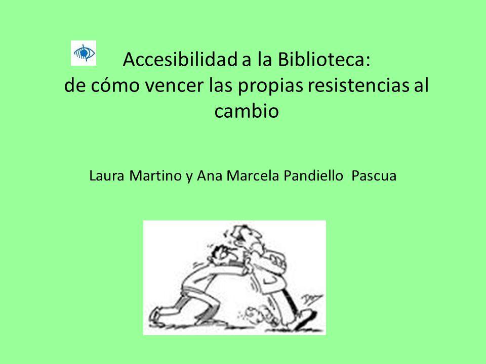 Accesibilidad a la Biblioteca: de cómo vencer las propias resistencias al cambio Laura Martino y Ana Marcela Pandiello Pascua