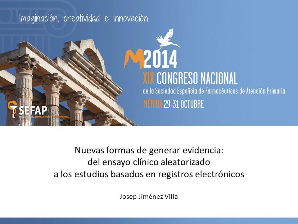 Nuevas formas de generar evidencia: del ensayo clínico aleatorizado a los estudios basados en registros electrónicos Josep Jiménez Villa