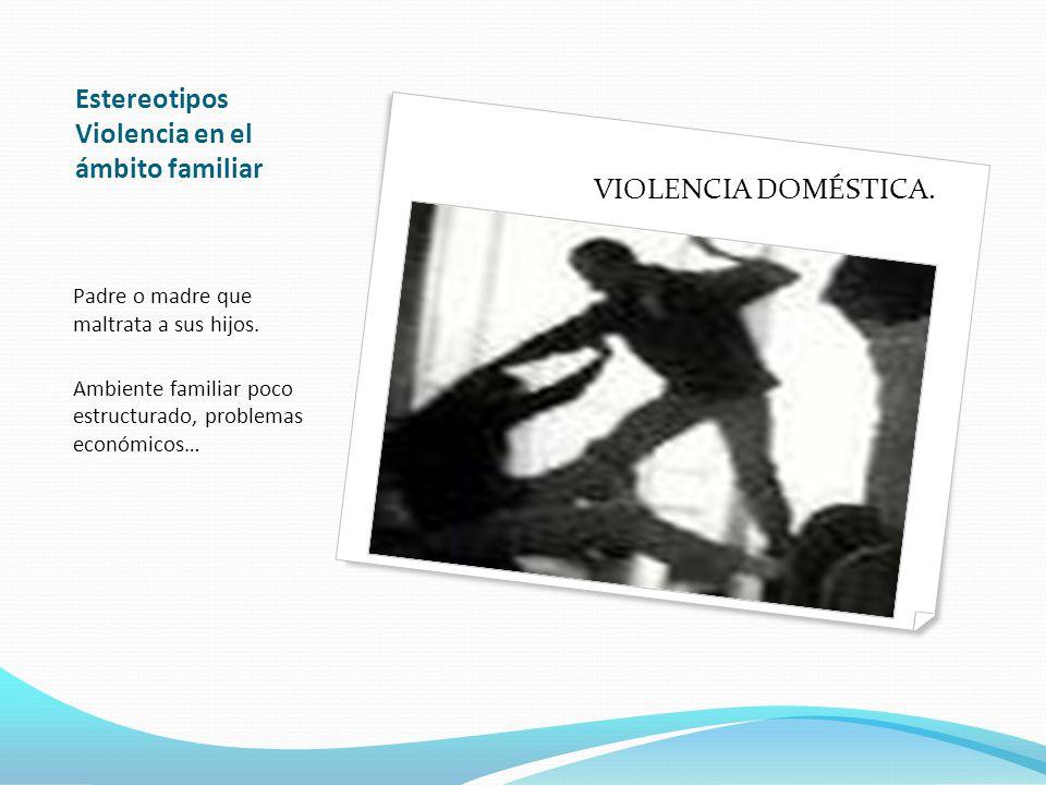 Estereotipos Violencia en el ámbito familiar Padre o madre que maltrata a sus hijos.