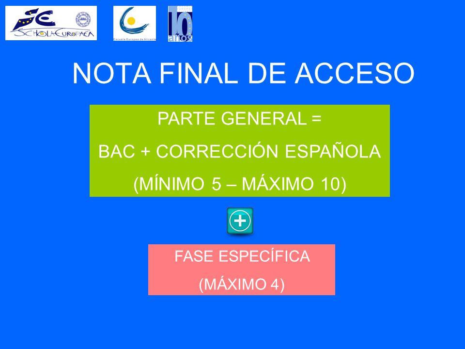 NOTA FINAL DE ACCESO PARTE GENERAL = BAC + CORRECCIÓN ESPAÑOLA (MÍNIMO 5 – MÁXIMO 10) FASE ESPECÍFICA (MÁXIMO 4)