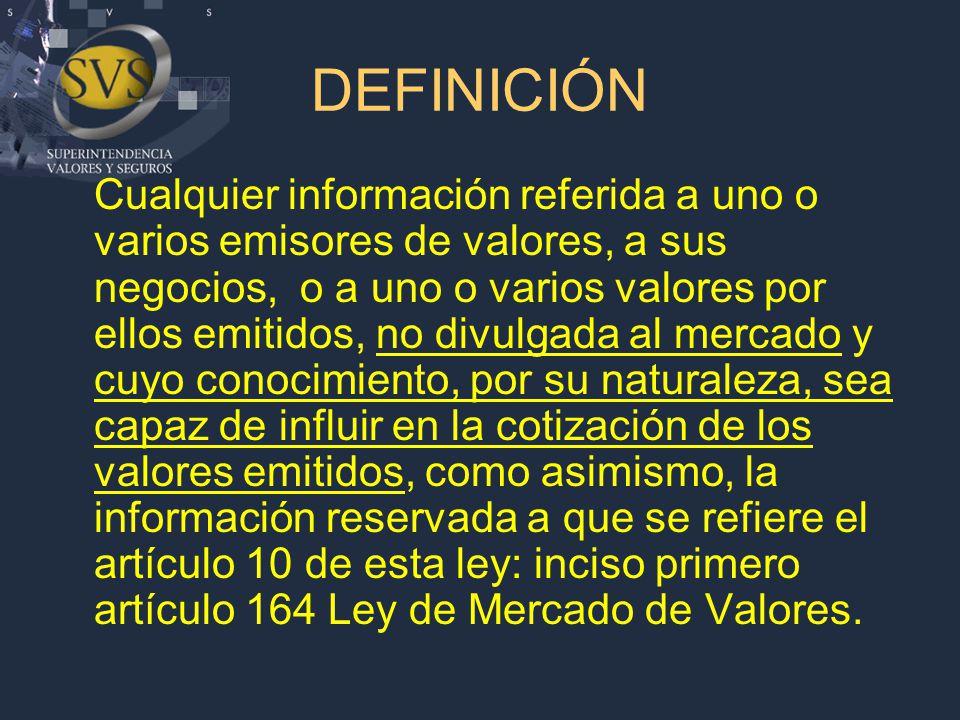 DEFINICIÓN Cualquier información referida a uno o varios emisores de valores, a sus negocios, o a uno o varios valores por ellos emitidos, no divulgada al mercado y cuyo conocimiento, por su naturaleza, sea capaz de influir en la cotización de los valores emitidos, como asimismo, la información reservada a que se refiere el artículo 10 de esta ley: inciso primero artículo 164 Ley de Mercado de Valores.
