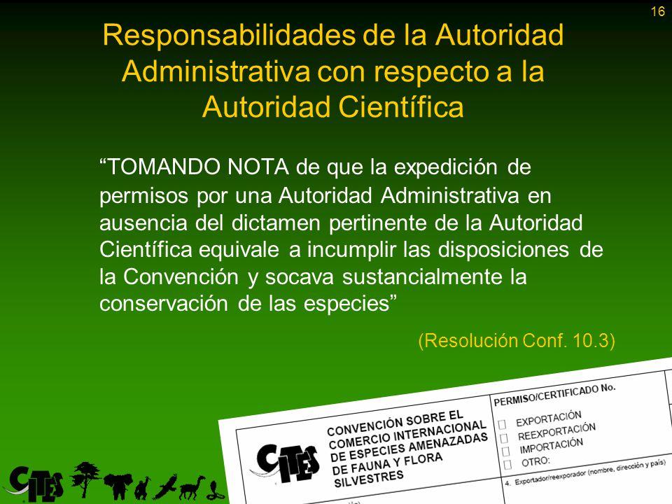 16 TOMANDO NOTA de que la expedición de permisos por una Autoridad Administrativa en ausencia del dictamen pertinente de la Autoridad Científica equivale a incumplir las disposiciones de la Convención y socava sustancialmente la conservación de las especies (Resolución Conf.
