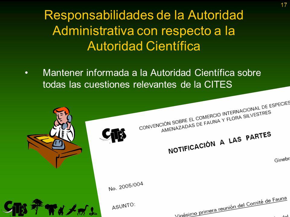 17 Mantener informada a la Autoridad Científica sobre todas las cuestiones relevantes de la CITES Responsabilidades de la Autoridad Administrativa con respecto a la Autoridad Científica