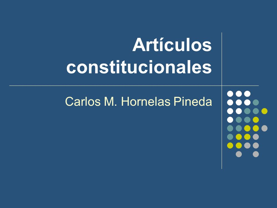 Artículos constitucionales Carlos M. Hornelas Pineda