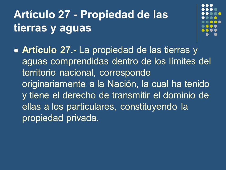 Artículo 27 - Propiedad de las tierras y aguas Artículo 27.- La propiedad de las tierras y aguas comprendidas dentro de los límites del territorio nacional, corresponde originariamente a la Nación, la cual ha tenido y tiene el derecho de transmitir el dominio de ellas a los particulares, constituyendo la propiedad privada.