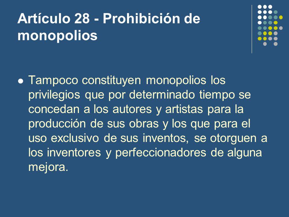 Artículo 28 - Prohibición de monopolios Tampoco constituyen monopolios los privilegios que por determinado tiempo se concedan a los autores y artistas para la producción de sus obras y los que para el uso exclusivo de sus inventos, se otorguen a los inventores y perfeccionadores de alguna mejora.