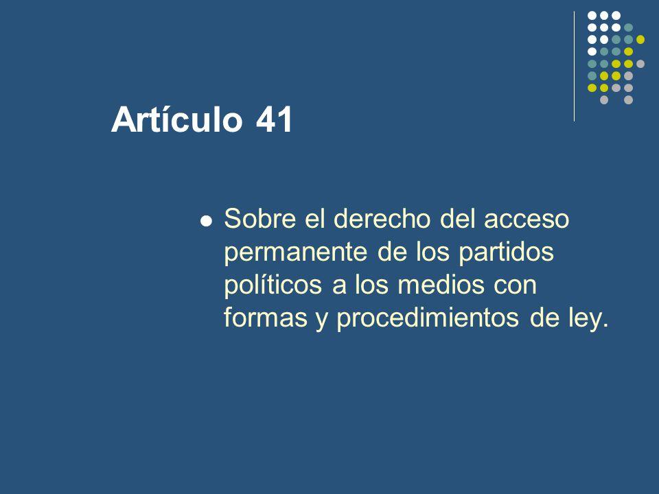 Artículo 41 Sobre el derecho del acceso permanente de los partidos políticos a los medios con formas y procedimientos de ley.