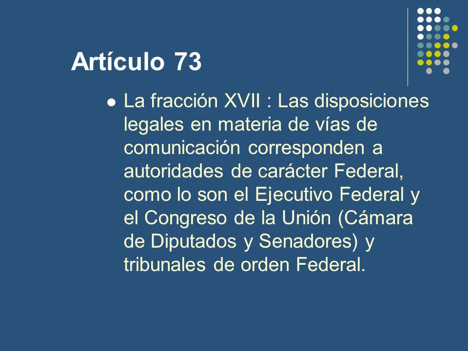 Artículo 73 La fracción XVII : Las disposiciones legales en materia de vías de comunicación corresponden a autoridades de carácter Federal, como lo son el Ejecutivo Federal y el Congreso de la Unión (Cámara de Diputados y Senadores) y tribunales de orden Federal.