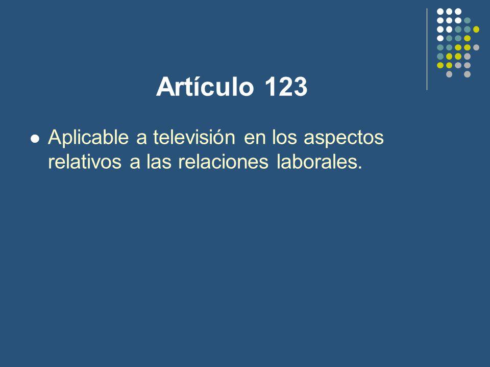 Artículo 123 Aplicable a televisión en los aspectos relativos a las relaciones laborales.
