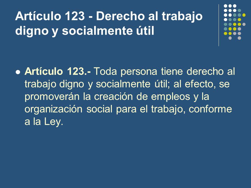 Artículo 123 - Derecho al trabajo digno y socialmente útil Artículo 123.- Toda persona tiene derecho al trabajo digno y socialmente útil; al efecto, se promoverán la creación de empleos y la organización social para el trabajo, conforme a la Ley.