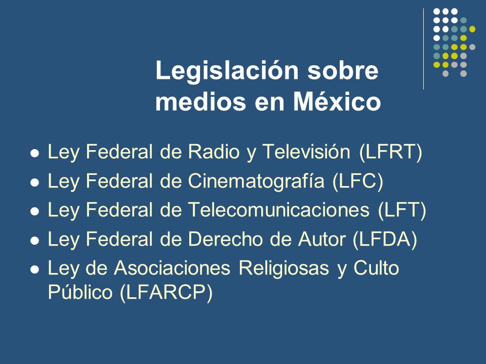 Legislación sobre medios en México Ley Federal de Radio y Televisión (LFRT) Ley Federal de Cinematografía (LFC) Ley Federal de Telecomunicaciones (LFT) Ley Federal de Derecho de Autor (LFDA) Ley de Asociaciones Religiosas y Culto Público (LFARCP)