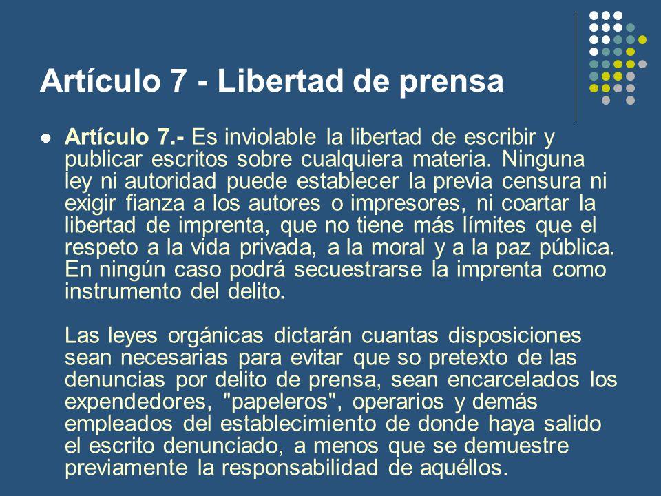 Artículo 7 - Libertad de prensa Artículo 7.- Es inviolable la libertad de escribir y publicar escritos sobre cualquiera materia.
