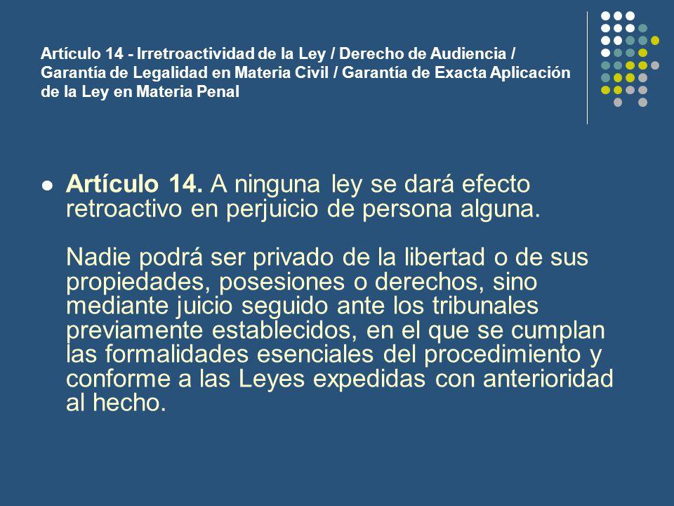 Artículo 14 - Irretroactividad de la Ley / Derecho de Audiencia / Garantía de Legalidad en Materia Civil / Garantía de Exacta Aplicación de la Ley en Materia Penal Artículo 14.