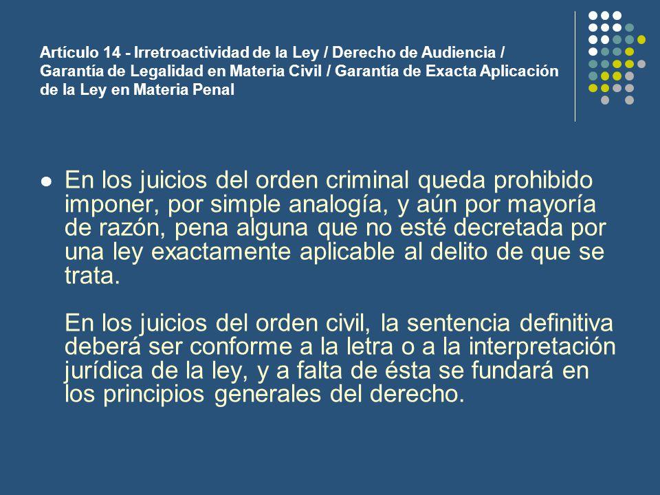 Artículo 14 - Irretroactividad de la Ley / Derecho de Audiencia / Garantía de Legalidad en Materia Civil / Garantía de Exacta Aplicación de la Ley en Materia Penal En los juicios del orden criminal queda prohibido imponer, por simple analogía, y aún por mayoría de razón, pena alguna que no esté decretada por una ley exactamente aplicable al delito de que se trata.