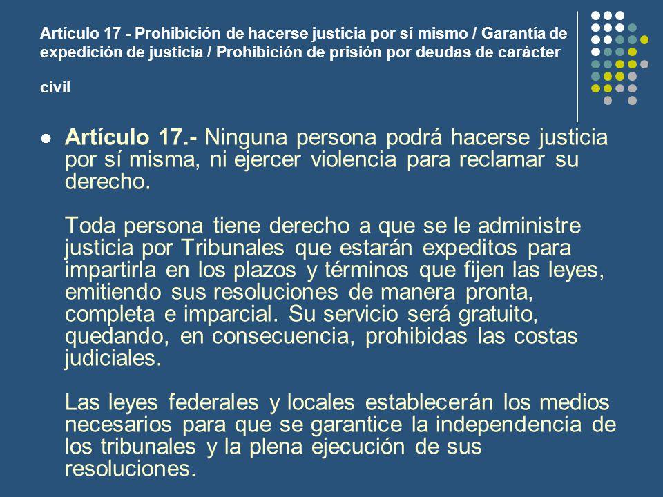 Artículo 17 - Prohibición de hacerse justicia por sí mismo / Garantía de expedición de justicia / Prohibición de prisión por deudas de carácter civil Artículo 17.- Ninguna persona podrá hacerse justicia por sí misma, ni ejercer violencia para reclamar su derecho.