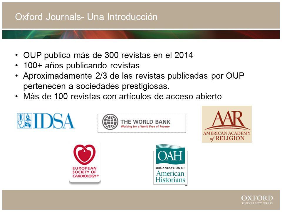 Oxford Journals- Una Introducción OUP publica más de 300 revistas en el 2014 100+ años publicando revistas Aproximadamente 2/3 de las revistas publicadas por OUP pertenecen a sociedades prestigiosas.