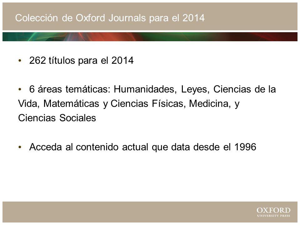 Colección de Oxford Journals para el 2014 262 títulos para el 2014 6 áreas temáticas: Humanidades, Leyes, Ciencias de la Vida, Matemáticas y Ciencias Físicas, Medicina, y Ciencias Sociales Acceda al contenido actual que data desde el 1996