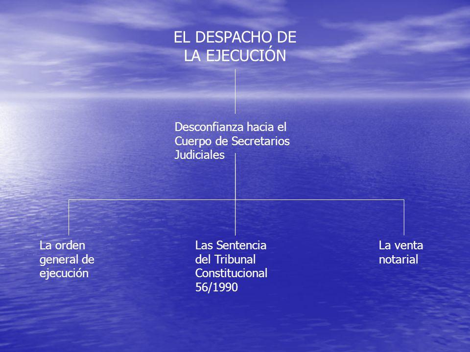 EL DESPACHO DE LA EJECUCIÓN La orden general de ejecución Las Sentencia del Tribunal Constitucional 56/1990 Desconfianza hacia el Cuerpo de Secretarios Judiciales La venta notarial