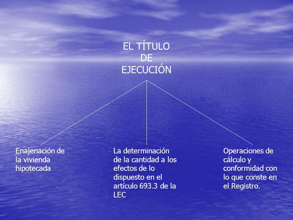 La determinación de la cantidad a los efectos de lo dispuesto en el artículo 693.3 de la LEC EL TÍTULO DE EJECUCIÓN Enajenación de la vivienda hipotecada Operaciones de cálculo y conformidad con lo que conste en el Registro.