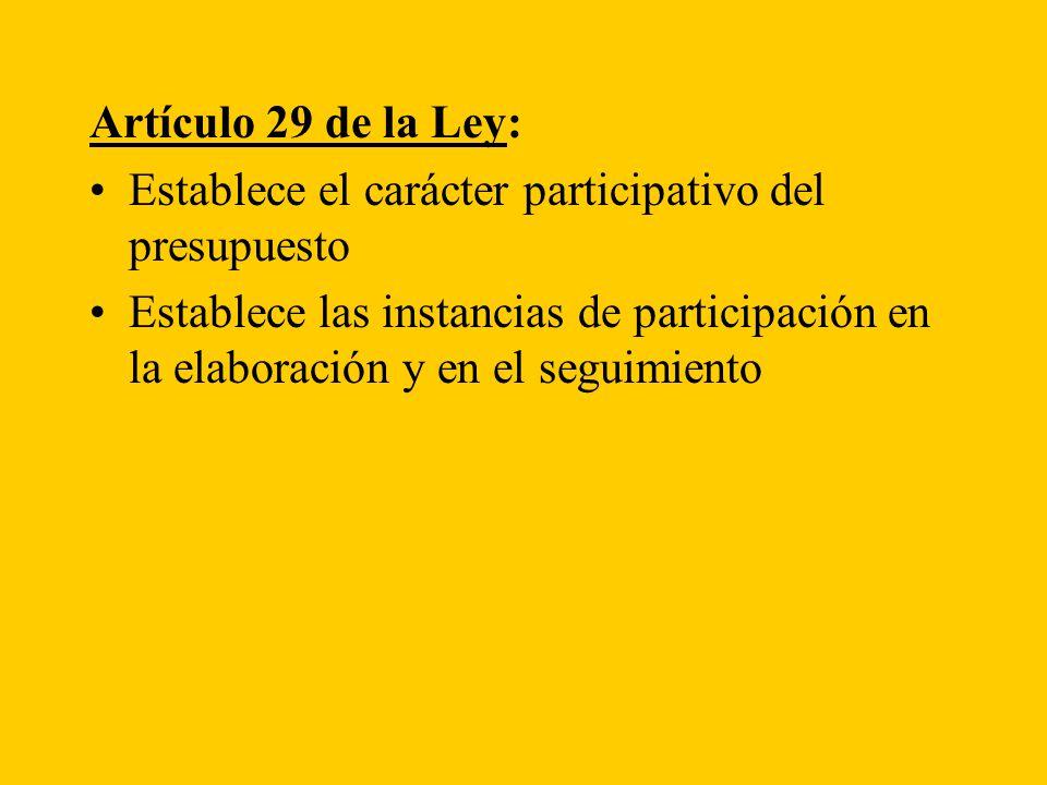 Artículo 29 de la Ley: Establece el carácter participativo del presupuesto Establece las instancias de participación en la elaboración y en el seguimiento