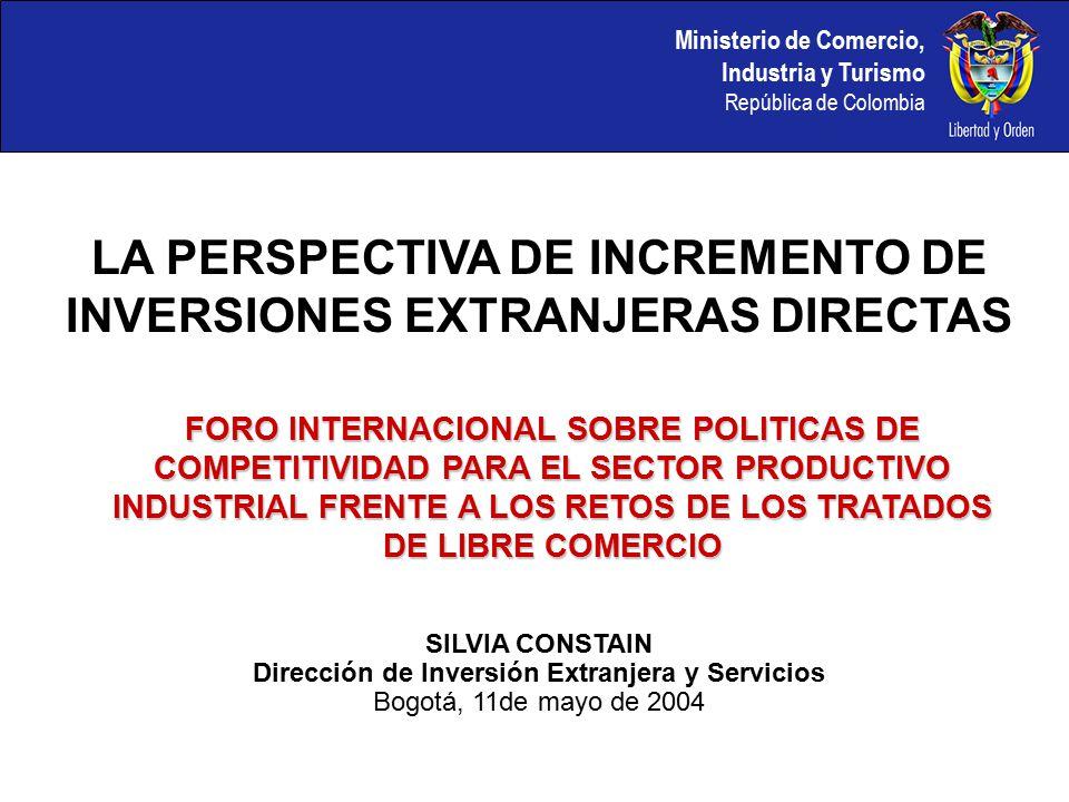 LA PERSPECTIVA DE INCREMENTO DE INVERSIONES EXTRANJERAS DIRECTAS FORO INTERNACIONAL SOBRE POLITICAS DE COMPETITIVIDAD PARA EL SECTOR PRODUCTIVO INDUSTRIAL FRENTE A LOS RETOS DE LOS TRATADOS DE LIBRE COMERCIO SILVIA CONSTAIN Dirección de Inversión Extranjera y Servicios Bogotá, 11de mayo de 2004