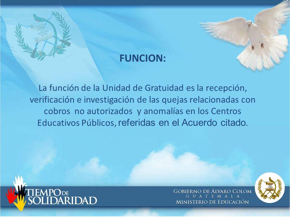 FUNCION: La función de la Unidad de Gratuidad es la recepción, verificación e investigación de las quejas relacionadas con cobros no autorizados y anomalías en los Centros Educativos Públicos, referidas en el Acuerdo citado.