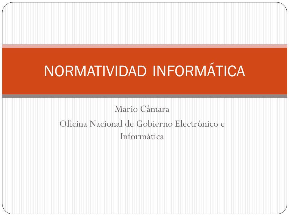 Mario Cámara Oficina Nacional de Gobierno Electrónico e Informática NORMATIVIDAD INFORMÁTICA