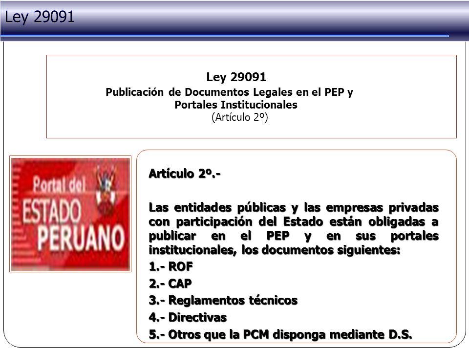 Project Management Ley 29091 Publicación de Documentos Legales en el PEP y Portales Institucionales (Artículo 2º) Ley 29091 Artículo 2º.- Las entidades públicas y las empresas privadas con participación del Estado están obligadas a publicar en el PEP y en sus portales institucionales, los documentos siguientes: 1.- ROF 2.- CAP 3.- Reglamentos técnicos 4.- Directivas 5.- Otros que la PCM disponga mediante D.S.