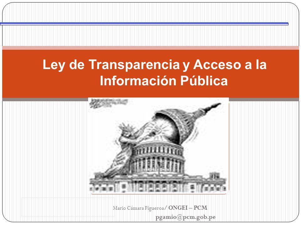Ley de Transparencia y Acceso a la Información Pública Mario Cámara Figueroa / ONGEI – PCM pgamio@pcm.gob.pe