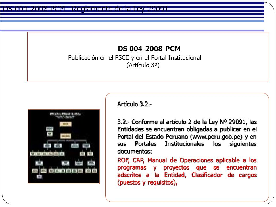 Project Management DS 004-2008-PCM Publicación en el PSCE y en el Portal Institucional (Artículo 3º) DS 004-2008-PCM - Reglamento de la Ley 29091 Artículo 3.2.- 3.2.- Conforme al artículo 2 de la Ley Nº 29091, las Entidades se encuentran obligadas a publicar en el Portal del Estado Peruano (www.peru.gob.pe) y en sus Portales Institucionales los siguientes documentos: ROF, CAP, Manual de Operaciones aplicable a los programas y proyectos que se encuentran adscritos a la Entidad, Clasificador de cargos (puestos y requisitos),