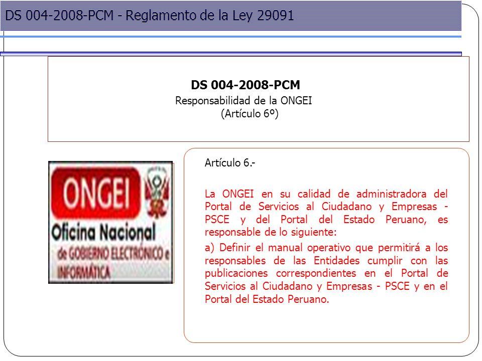 Project Management DS 004-2008-PCM Responsabilidad de la ONGEI (Artículo 6º) DS 004-2008-PCM - Reglamento de la Ley 29091 Artículo 6.- La ONGEI en su calidad de administradora del Portal de Servicios al Ciudadano y Empresas - PSCE y del Portal del Estado Peruano, es responsable de lo siguiente: a) Definir el manual operativo que permitirá a los responsables de las Entidades cumplir con las publicaciones correspondientes en el Portal de Servicios al Ciudadano y Empresas - PSCE y en el Portal del Estado Peruano.