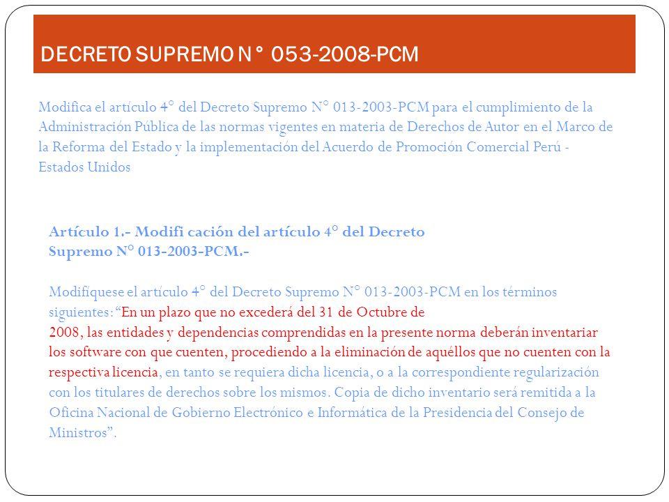 Project Management DECRETO SUPREMO N° 053-2008-PCM Modifica el artículo 4° del Decreto Supremo N° 013-2003-PCM para el cumplimiento de la Administración Pública de las normas vigentes en materia de Derechos de Autor en el Marco de la Reforma del Estado y la implementación del Acuerdo de Promoción Comercial Perú - Estados Unidos Artículo 1.- Modifi cación del artículo 4° del Decreto Supremo N° 013-2003-PCM.- Modifíquese el artículo 4° del Decreto Supremo N° 013-2003-PCM en los términos siguientes: En un plazo que no excederá del 31 de Octubre de 2008, las entidades y dependencias comprendidas en la presente norma deberán inventariar los software con que cuenten, procediendo a la eliminación de aquéllos que no cuenten con la respectiva licencia, en tanto se requiera dicha licencia, o a la correspondiente regularización con los titulares de derechos sobre los mismos.