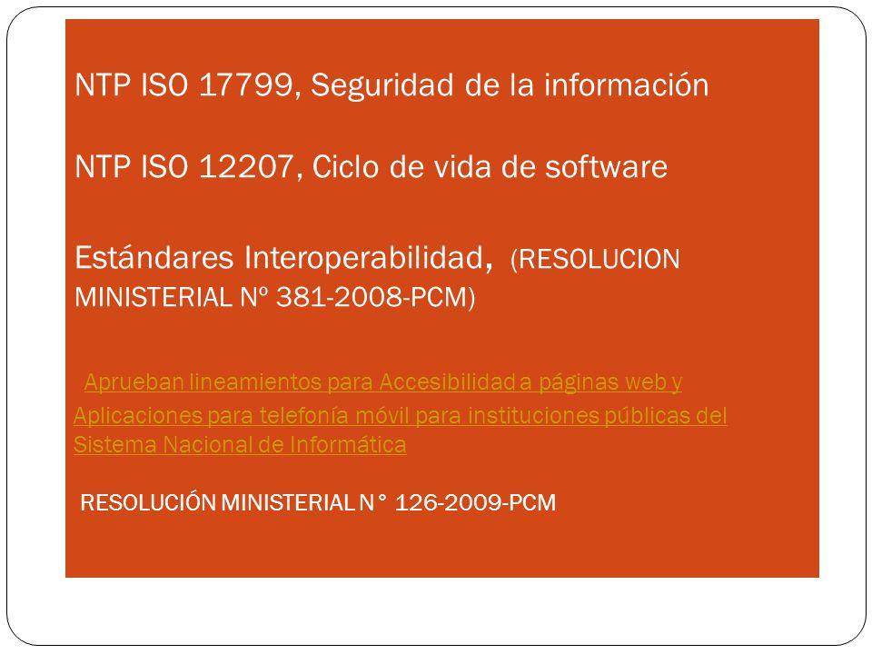 Project Management NTP ISO 17799, Seguridad de la información NTP ISO 12207, Ciclo de vida de software Estándares Interoperabilidad, (RESOLUCION MINISTERIAL Nº 381-2008-PCM) Aprueban lineamientos para Accesibilidad a páginas web y Aplicaciones para telefonía móvil para instituciones públicas del Sistema Nacional de Informática RESOLUCIÓN MINISTERIAL N° 126-2009-PCM Aprueban lineamientos para Accesibilidad a páginas web y Aplicaciones para telefonía móvil para instituciones públicas del Sistema Nacional de Informática