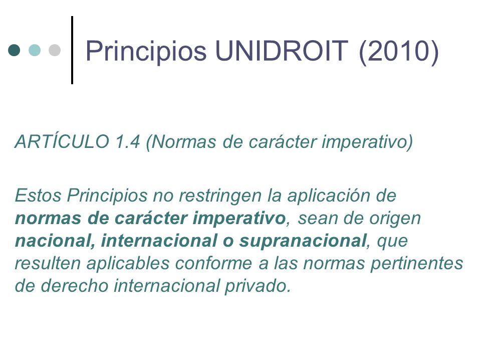ARTÍCULO 1.4 (Normas de carácter imperativo) Estos Principios no restringen la aplicación de normas de carácter imperativo, sean de origen nacional, internacional o supranacional, que resulten aplicables conforme a las normas pertinentes de derecho internacional privado.