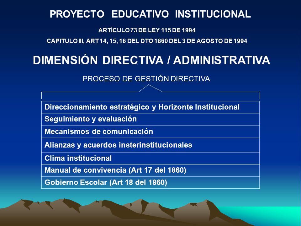PROYECTO EDUCATIVO INSTITUCIONAL ARTÍCULO 73 DE LEY 115 DE 1994 CAPITULO III, ART 14, 15, 16 DEL DTO 1860 DEL 3 DE AGOSTO DE 1994 DIMENSIÓN DIRECTIVA / ADMINISTRATIVA PROCESO DE GESTIÓN DIRECTIVA Direccionamiento estratégico y Horizonte Institucional Seguimiento y evaluación Mecanismos de comunicación Alianzas y acuerdos insterinstitucionales Clima institucional Manual de convivencia (Art 17 del 1860) Gobierno Escolar (Art 18 del 1860)