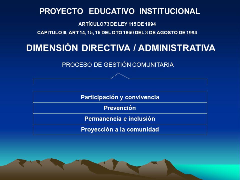 PROYECTO EDUCATIVO INSTITUCIONAL ARTÍCULO 73 DE LEY 115 DE 1994 CAPITULO III, ART 14, 15, 16 DEL DTO 1860 DEL 3 DE AGOSTO DE 1994 DIMENSIÓN DIRECTIVA / ADMINISTRATIVA PROCESO DE GESTIÓN COMUNITARIA Participación y convivencia Prevención Permanencia e inclusión Proyección a la comunidad