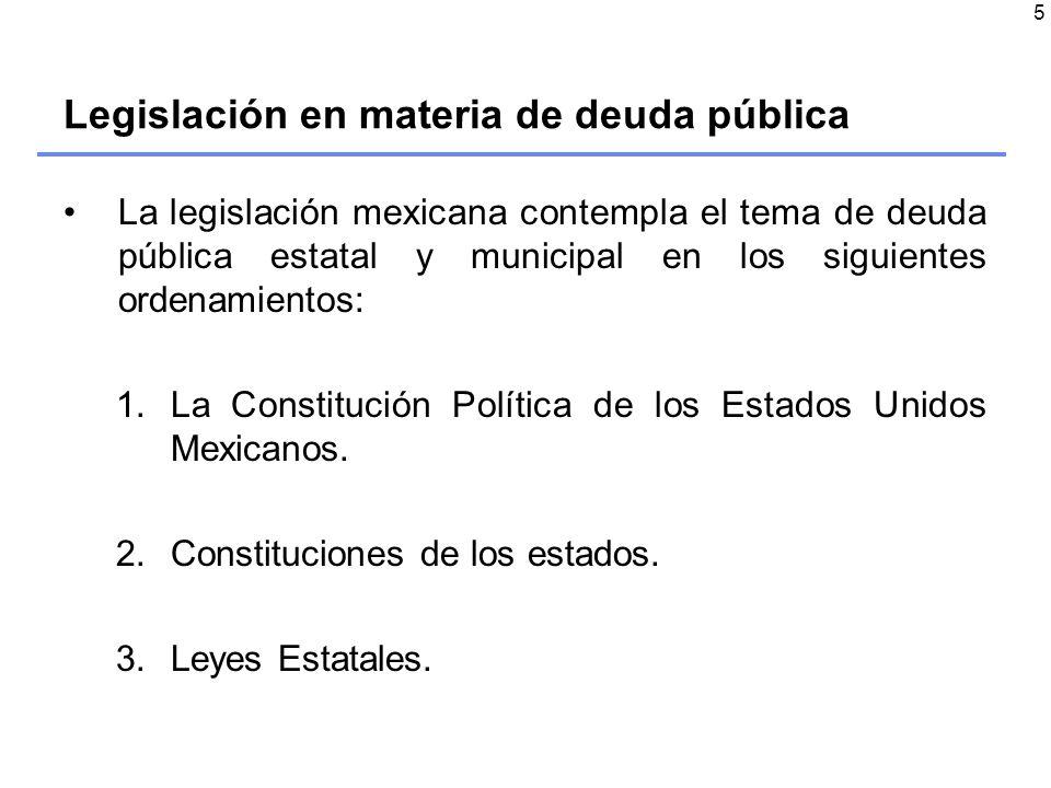 5 La legislación mexicana contempla el tema de deuda pública estatal y municipal en los siguientes ordenamientos: 1.La Constitución Política de los Estados Unidos Mexicanos.