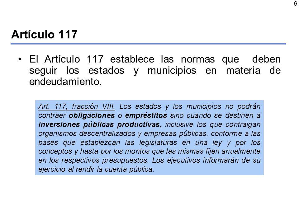 6 Artículo 117 El Artículo 117 establece las normas que deben seguir los estados y municipios en materia de endeudamiento.