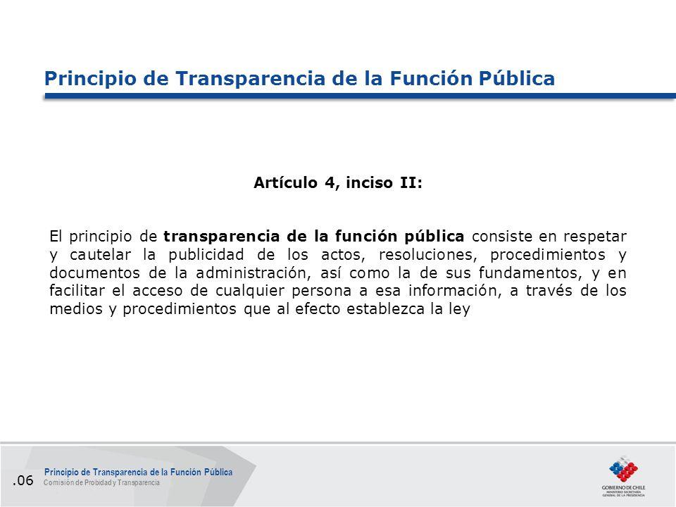 Artículo 4, inciso II: El principio de transparencia de la función pública consiste en respetar y cautelar la publicidad de los actos, resoluciones, procedimientos y documentos de la administración, así como la de sus fundamentos, y en facilitar el acceso de cualquier persona a esa información, a través de los medios y procedimientos que al efecto establezca la ley Principio de Transparencia de la Función Pública Comisión de Probidad y Transparencia.06