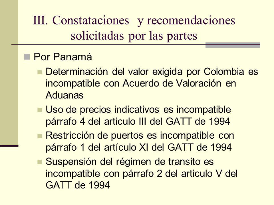 Por Panamá Determinación del valor exigida por Colombia es incompatible con Acuerdo de Valoración en Aduanas Uso de precios indicativos es incompatible párrafo 4 del articulo III del GATT de 1994 Restricción de puertos es incompatible con párrafo 1 del artículo XI del GATT de 1994 Suspensión del régimen de transito es incompatible con párrafo 2 del articulo V del GATT de 1994 III.