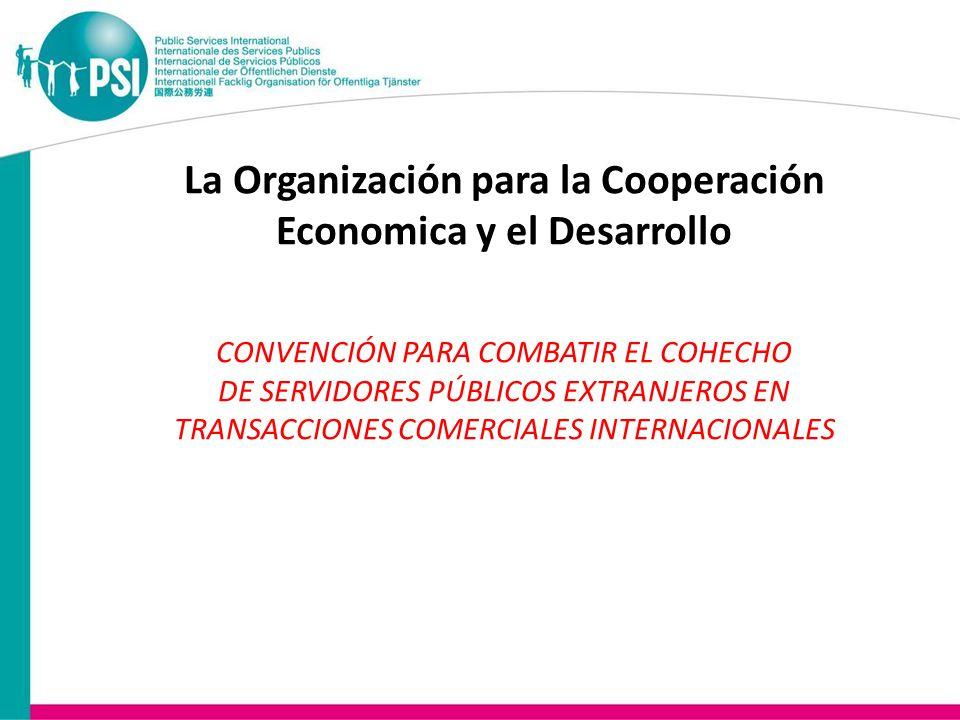 La Organización para la Cooperación Economica y el Desarrollo CONVENCIÓN PARA COMBATIR EL COHECHO DE SERVIDORES PÚBLICOS EXTRANJEROS EN TRANSACCIONES COMERCIALES INTERNACIONALES