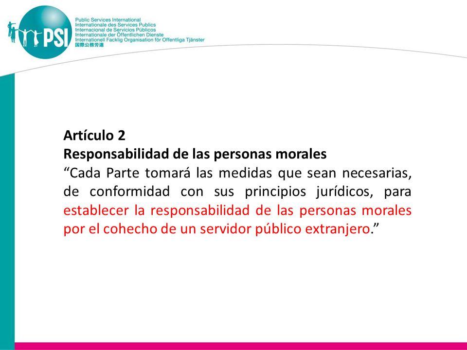 Artículo 2 Responsabilidad de las personas morales Cada Parte tomará las medidas que sean necesarias, de conformidad con sus principios jurídicos, para establecer la responsabilidad de las personas morales por el cohecho de un servidor público extranjero.