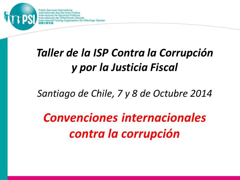 Taller de la ISP Contra la Corrupción y por la Justicia Fiscal Santiago de Chile, 7 y 8 de Octubre 2014 Convenciones internacionales contra la corrupción