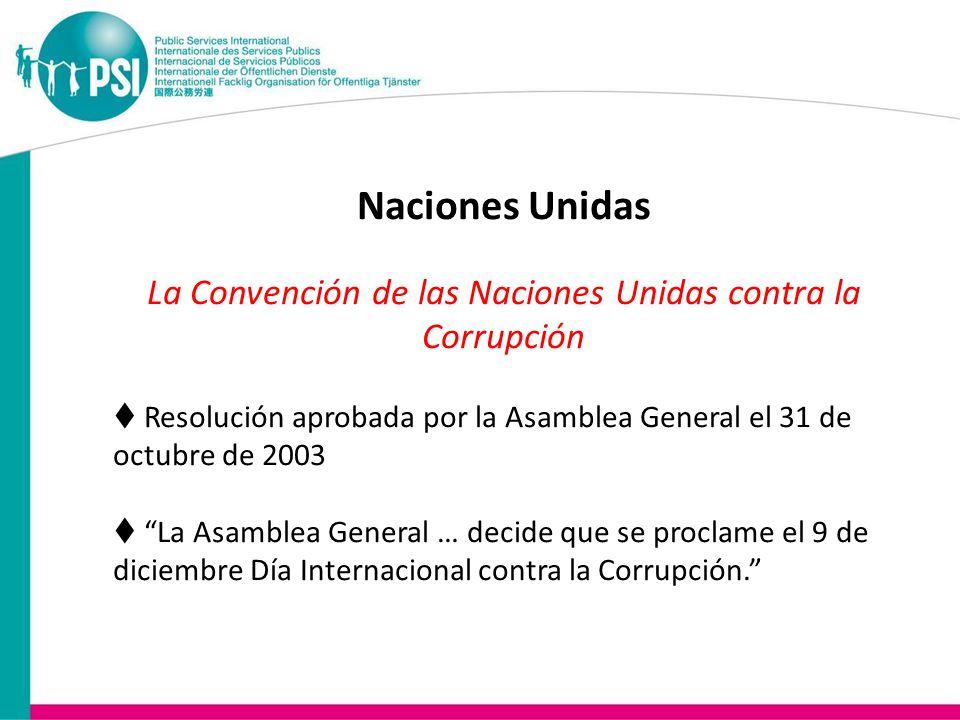 Naciones Unidas La Convención de las Naciones Unidas contra la Corrupción  Resolución aprobada por la Asamblea General el 31 de octubre de 2003  La Asamblea General … decide que se proclame el 9 de diciembre Día Internacional contra la Corrupción.