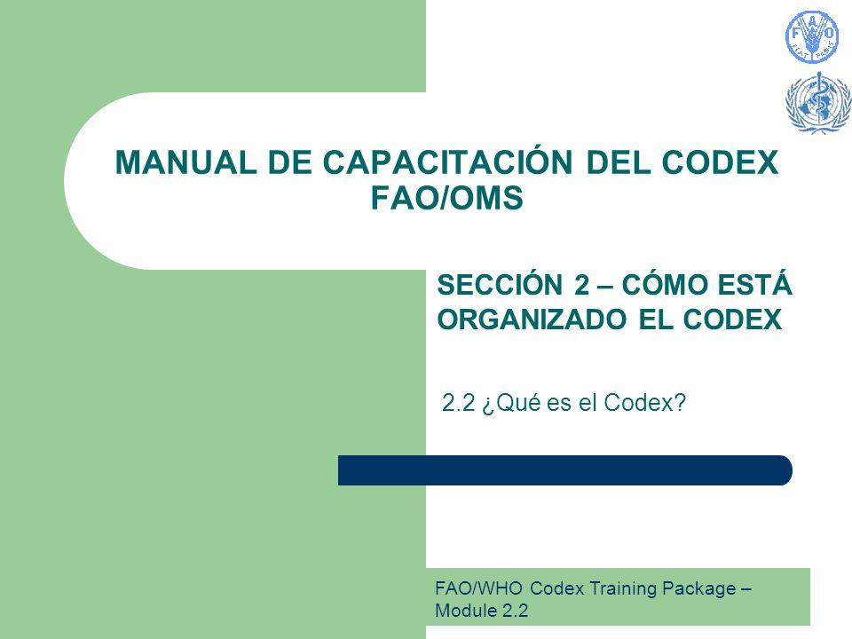 FAO/WHO Codex Training Package – Module 2.2 MANUAL DE CAPACITACIÓN DEL CODEX FAO/OMS SECCIÓN 2 – CÓMO ESTÁ ORGANIZADO EL CODEX 2.2 ¿Qué es el Codex