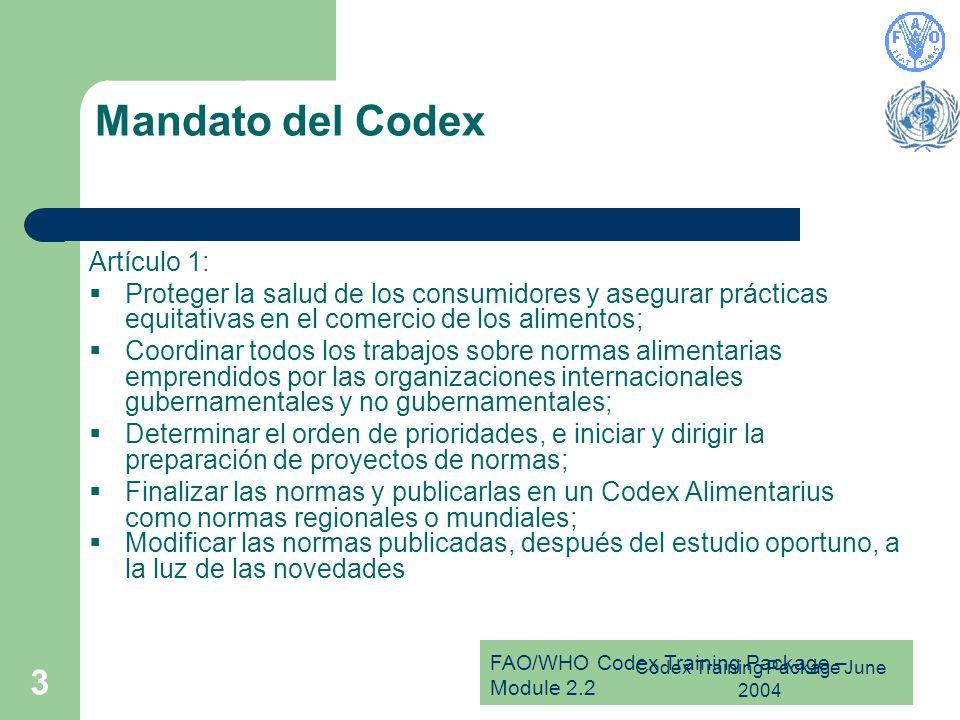 FAO/WHO Codex Training Package – Module 2.2 Codex Training Package June 2004 3 Mandato del Codex Artículo 1:  Proteger la salud de los consumidores y asegurar prácticas equitativas en el comercio de los alimentos;  Coordinar todos los trabajos sobre normas alimentarias emprendidos por las organizaciones internacionales gubernamentales y no gubernamentales;  Determinar el orden de prioridades, e iniciar y dirigir la preparación de proyectos de normas;  Finalizar las normas y publicarlas en un Codex Alimentarius como normas regionales o mundiales;  Modificar las normas publicadas, después del estudio oportuno, a la luz de las novedades
