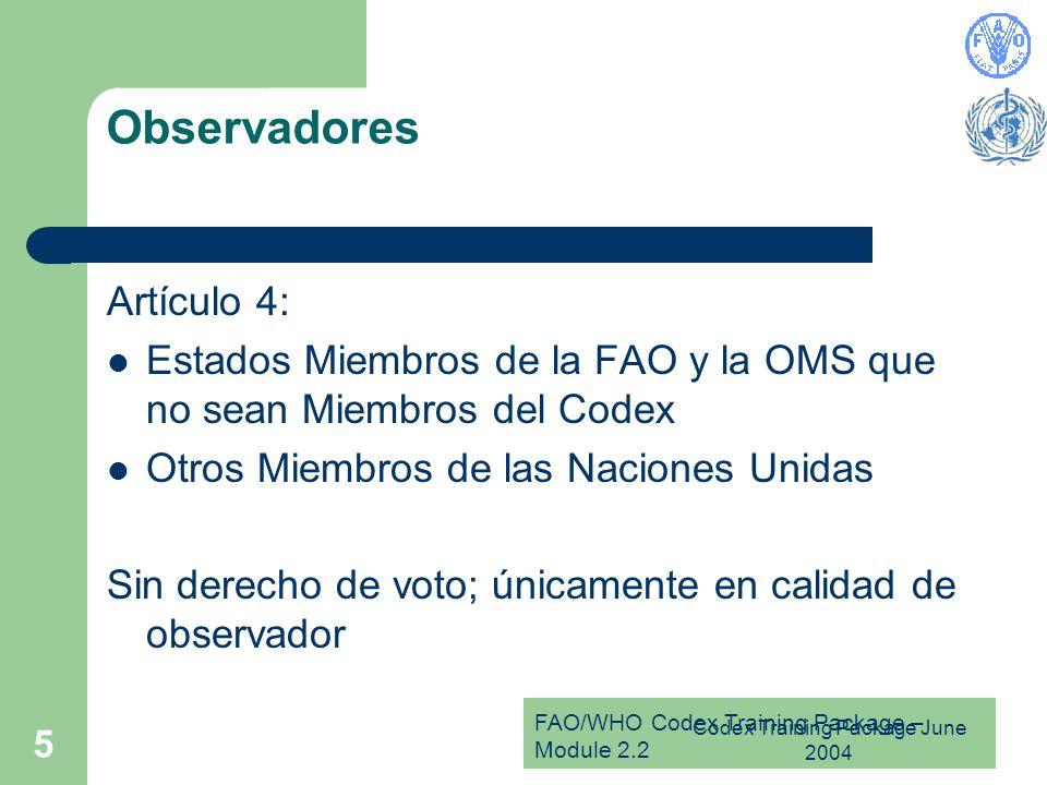 FAO/WHO Codex Training Package – Module 2.2 Codex Training Package June 2004 5 Observadores Artículo 4: Estados Miembros de la FAO y la OMS que no sean Miembros del Codex Otros Miembros de las Naciones Unidas Sin derecho de voto; únicamente en calidad de observador