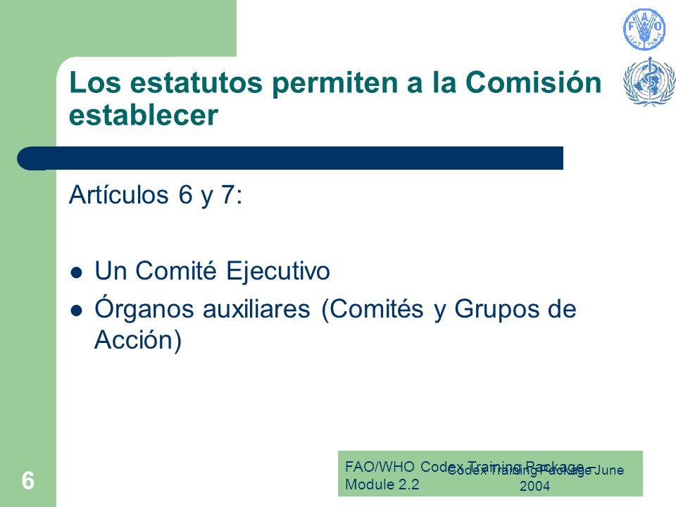 FAO/WHO Codex Training Package – Module 2.2 Codex Training Package June 2004 6 Los estatutos permiten a la Comisión establecer Artículos 6 y 7: Un Comité Ejecutivo Órganos auxiliares (Comités y Grupos de Acción)