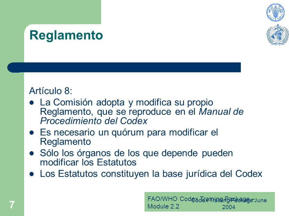FAO/WHO Codex Training Package – Module 2.2 Codex Training Package June 2004 7 Reglamento Artículo 8: La Comisión adopta y modifica su propio Reglamento, que se reproduce en el Manual de Procedimiento del Codex Es necesario un quórum para modificar el Reglamento Sólo los órganos de los que depende pueden modificar los Estatutos Los Estatutos constituyen la base jurídica del Codex