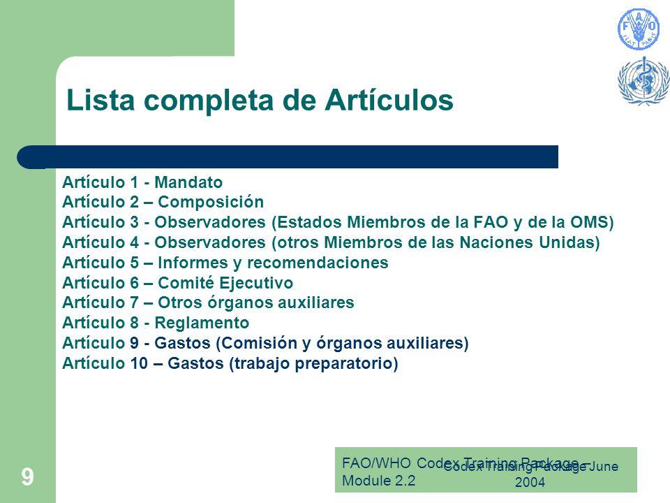 FAO/WHO Codex Training Package – Module 2.2 Codex Training Package June 2004 9 Lista completa de Artículos Artículo 1 - Mandato Artículo 2 – Composición Artículo 3 - Observadores (Estados Miembros de la FAO y de la OMS) Artículo 4 - Observadores (otros Miembros de las Naciones Unidas) Artículo 5 – Informes y recomendaciones Artículo 6 – Comité Ejecutivo Artículo 7 – Otros órganos auxiliares Artículo 8 - Reglamento Artículo 9 - Gastos (Comisión y órganos auxiliares) Artículo 10 – Gastos (trabajo preparatorio)
